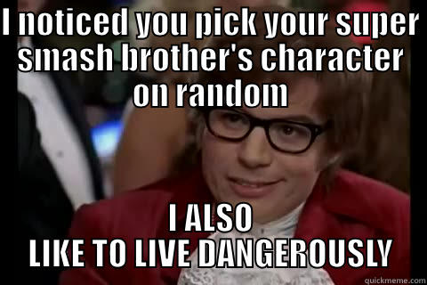 Austin Powers meme - I NOTICED YOU PICK YOUR SUPER SMASH BROTHER'S CHARACTER ON RANDOM I ALSO LIKE TO LIVE DANGEROUSLY Dangerously - Austin Powers