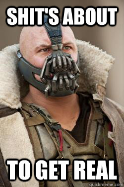 Shit's about To get real - Shit's about To get real  Bane