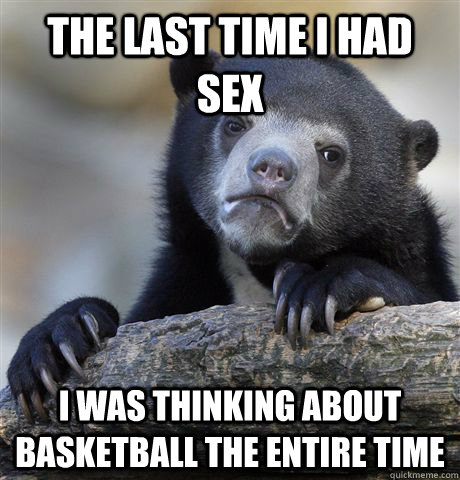 The last time i had sex i was thinking about basketball the entire time - The last time i had sex i was thinking about basketball the entire time  confessionbear