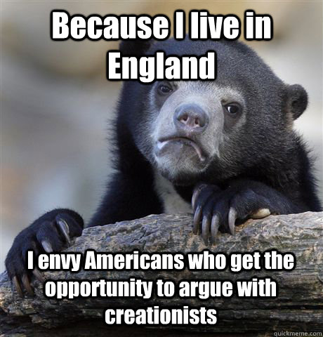 Because I live in England I envy Americans who get the opportunity to argue with creationists - Because I live in England I envy Americans who get the opportunity to argue with creationists  Confession Bear