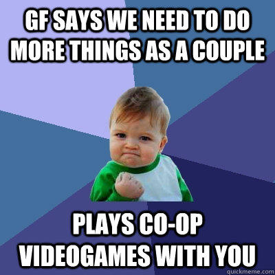 GF says we need to do more things as a couple Plays Co-op videogames with you - GF says we need to do more things as a couple Plays Co-op videogames with you  Success Kid