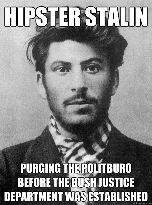 Hipster Stalin Purging the Politburo before the Bush Justice Department was Established - Hipster Stalin Purging the Politburo before the Bush Justice Department was Established  Young Stalin
