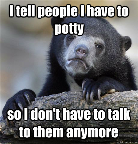 I tell people I have to potty so I don't have to talk to them anymore - I tell people I have to potty so I don't have to talk to them anymore  Confession Bear