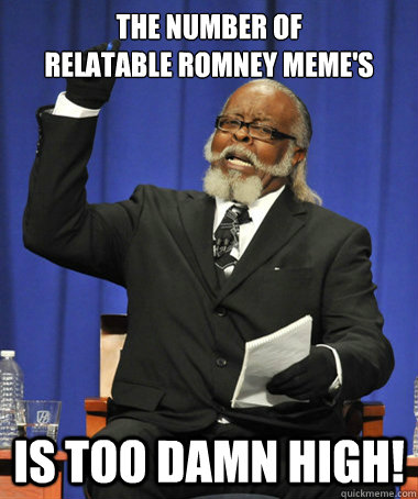 The number of  Relatable Romney Meme's is too damn high! - The number of  Relatable Romney Meme's is too damn high!  The Rent Is Too Damn High