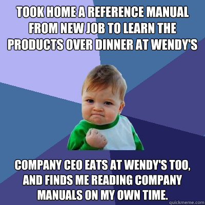 Took home a reference manual from new job to learn the products over dinner at Wendy's Company CEO eats at Wendy's too, and finds me reading company manuals on my own time. - Took home a reference manual from new job to learn the products over dinner at Wendy's Company CEO eats at Wendy's too, and finds me reading company manuals on my own time.  Success Kid