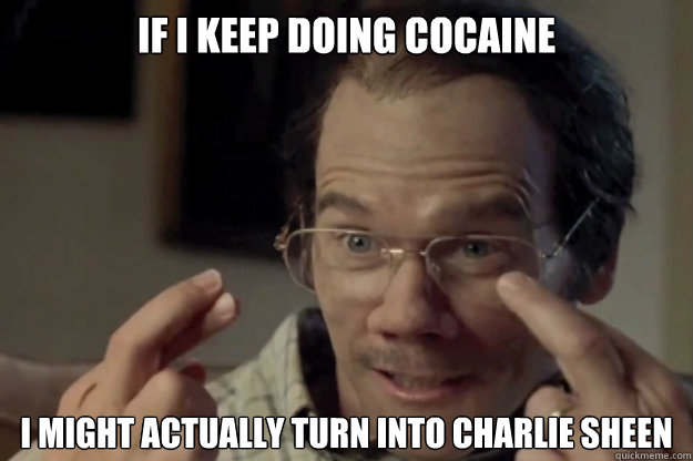 if i keep doing cocaine i might actually turn into charlie sheen  Kevin Bacon