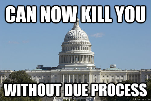 Can now kill you without due process - Can now kill you without due process  Scumbag Congress