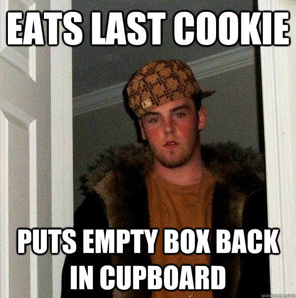 Eats Last cookie puts empty box back in cupboard - Eats Last cookie puts empty box back in cupboard  Scumbag Steve