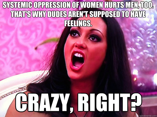 Systemic oppression of women hurts men, too. That's why dudes aren't supposed to have feelings. crazy, right?  - Systemic oppression of women hurts men, too. That's why dudes aren't supposed to have feelings. crazy, right?   Feminist Nazi