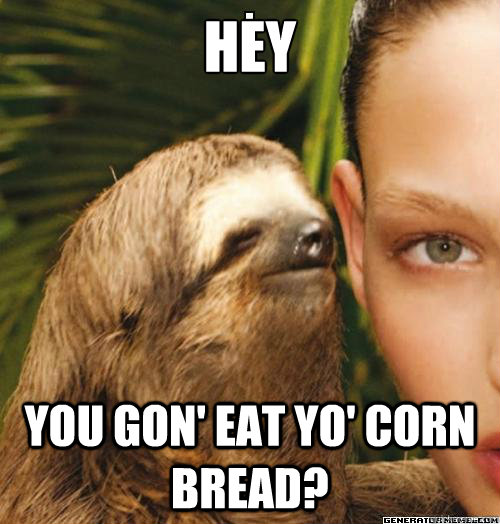 Hey You gon' eat yo' corn bread?
