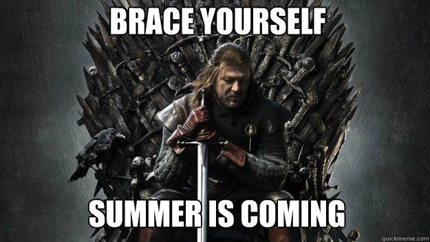 Brace yourself Summer is coming