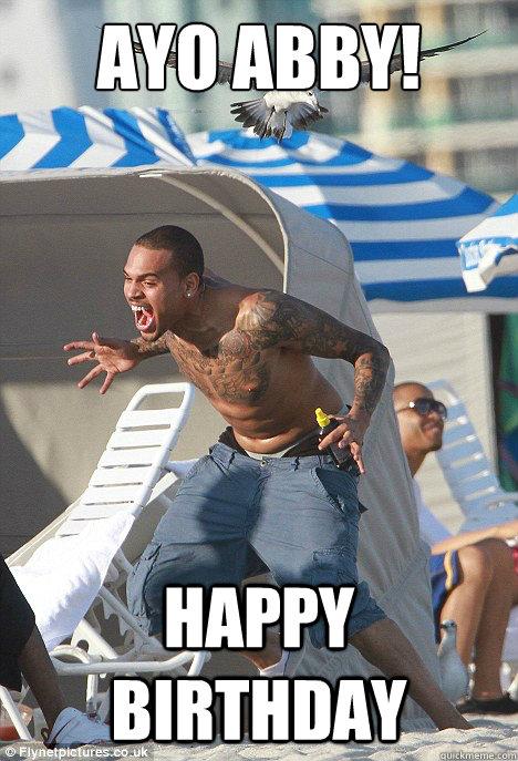 AYO ABBY! HAPPY BIRTHDAY  Chris Brown
