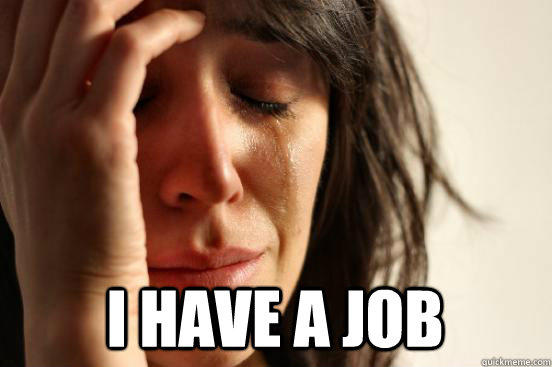 I have a job -  I have a job  First World Problems