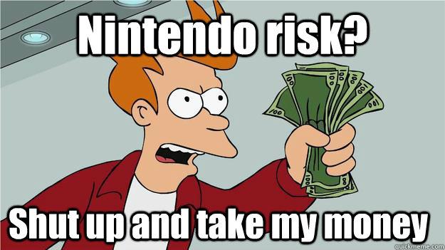 Nintendo risk? Shut up and take my money