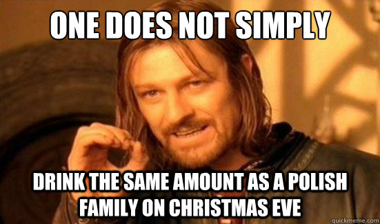 One Does Not Simply Drink the same amount as a Polish family on Christmas Eve - One Does Not Simply Drink the same amount as a Polish family on Christmas Eve  Boromir