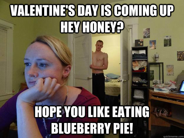 Valentine's Day is coming up hey honey? Hope you like eating Blueberry Pie! - Valentine's Day is coming up hey honey? Hope you like eating Blueberry Pie!  Redditors Husband