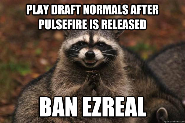 play draft normals after pulsefire is released ban ezreal - play draft normals after pulsefire is released ban ezreal  Evil Plotting Raccoon