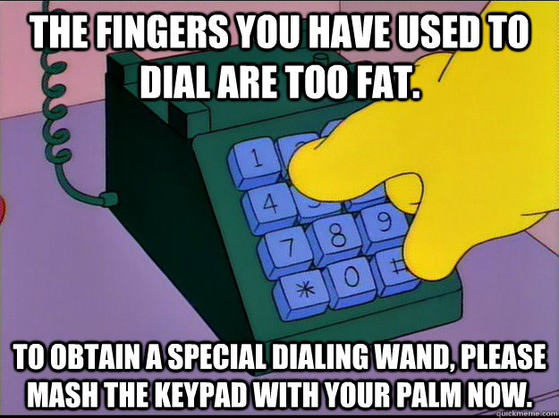 The fingers you have used to dial are too fat. To obtain a special dialing wand, please mash the keypad with your palm now. - The fingers you have used to dial are too fat. To obtain a special dialing wand, please mash the keypad with your palm now.  Misc