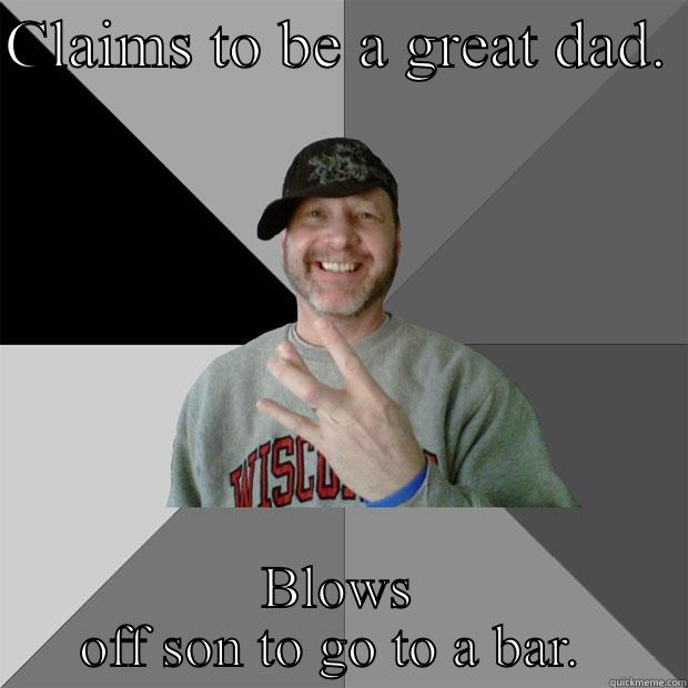 CLAIMS TO BE A GREAT DAD.  BLOWS OFF SON TO GO TO A BAR.  Hood Dad