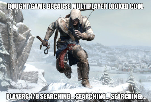 bought game because multiplayer looked cool Players 1/8 searching... searching... searching...