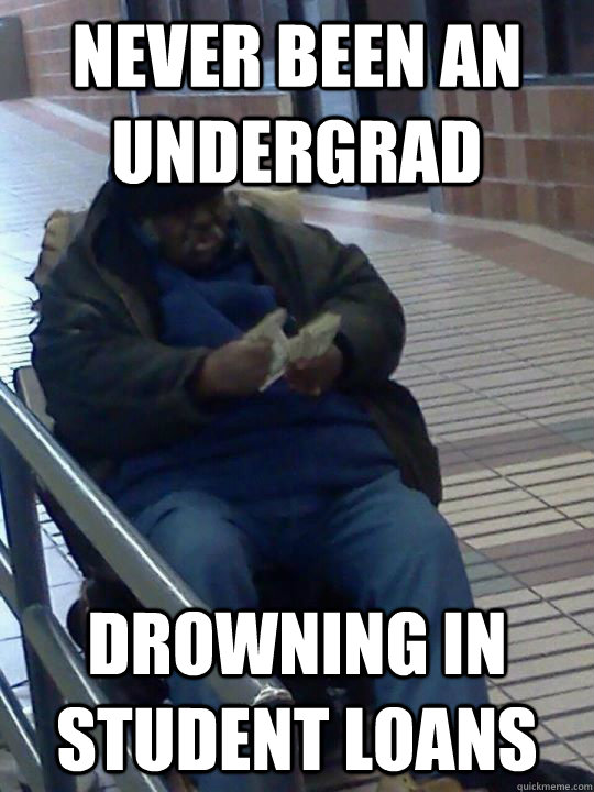 Never been an undergrad drowning in student loans