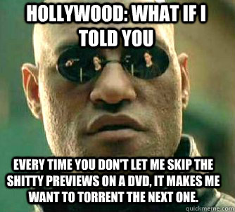 HOLLYWOOD: what if i told you Every time you don't let me skip the shitty previews on a DVD, it makes me want to torrent the next one. - HOLLYWOOD: what if i told you Every time you don't let me skip the shitty previews on a DVD, it makes me want to torrent the next one.  Matrix Morpheus