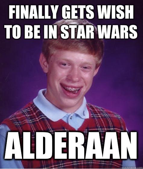 Finally Gets Wish To Be In Star Wars Alderaan Bad Luck Brian