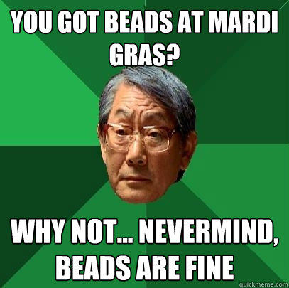 you got beads at Mardi Gras? Why not... nevermind, beads are fine - you got beads at Mardi Gras? Why not... nevermind, beads are fine  High Expectations Asian Father