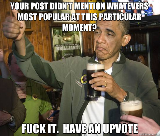 YOUR POST DIDN'T MENTION WHATEVERS MOST POPULAR AT THIS PARTICULAR MOMENT? Fuck it.  Have an upvote - YOUR POST DIDN'T MENTION WHATEVERS MOST POPULAR AT THIS PARTICULAR MOMENT? Fuck it.  Have an upvote  Upvoting Obama