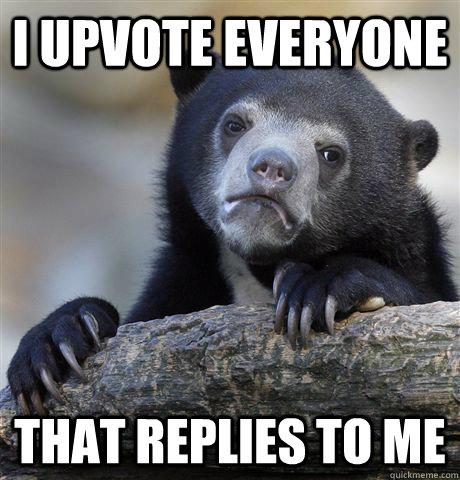 I upvote everyone That replies to me - I upvote everyone That replies to me  Confession Bear