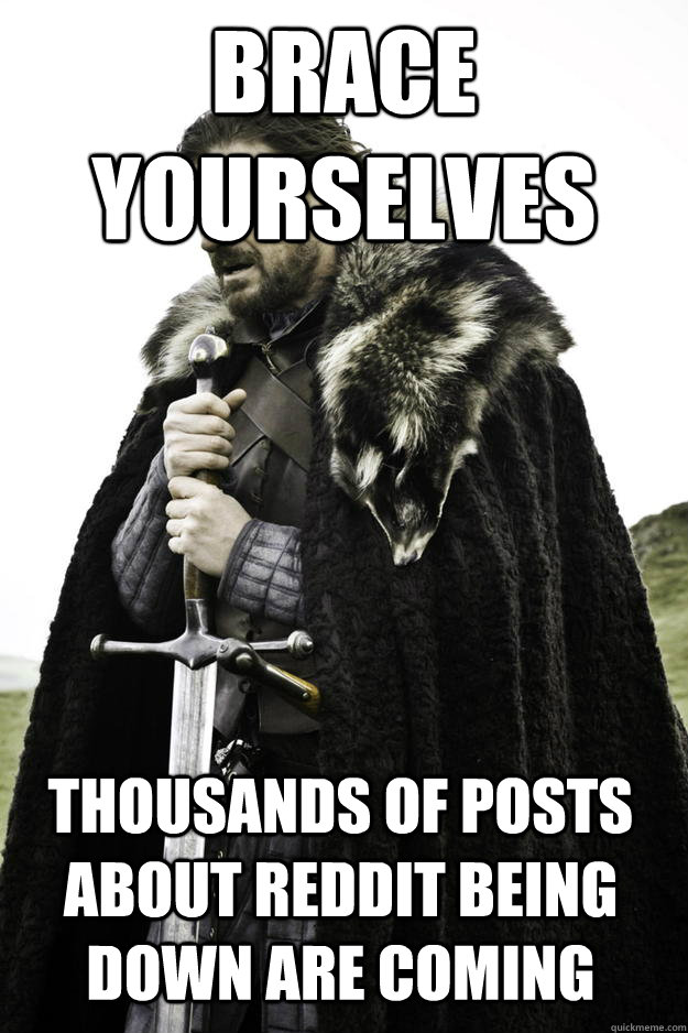 brace yourselves thousands of posts about reddit being down are coming - brace yourselves thousands of posts about reddit being down are coming  Winter is coming