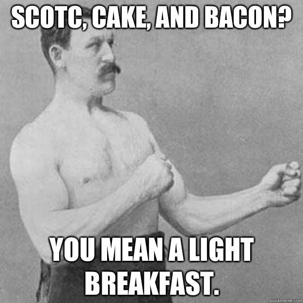 SCOTC, CAKE, AND BACON? YOU MEAN A LIGHT BREAKFAST. - SCOTC, CAKE, AND BACON? YOU MEAN A LIGHT BREAKFAST.  overly manly man