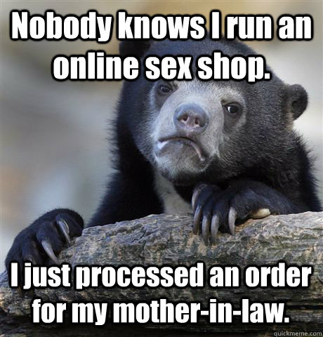 Nobody knows I run an online sex shop. I just processed an order for my mother-in-law. - Nobody knows I run an online sex shop. I just processed an order for my mother-in-law.  Confession Bear