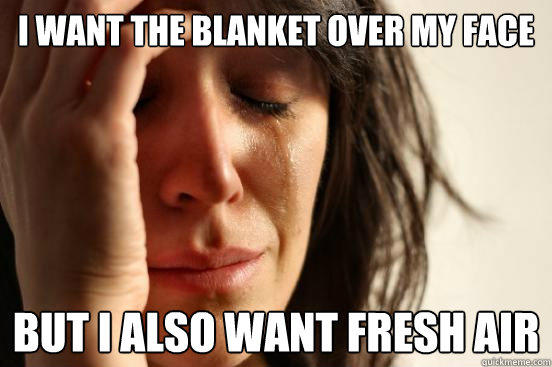 I want the blanket over my face But I also want fresh air - I want the blanket over my face But I also want fresh air  First World Problems