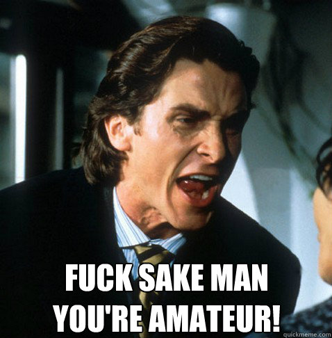 Fuck sake man you're amateur!