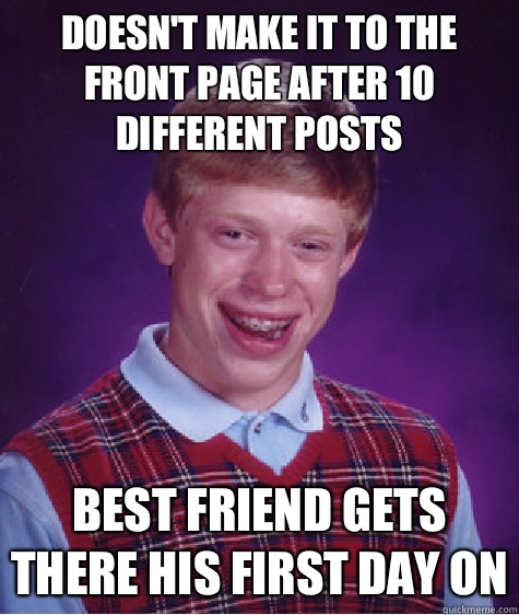 Doesn't make it to the front page after 10 different posts Best friend gets there his first day on - Doesn't make it to the front page after 10 different posts Best friend gets there his first day on  Bad Luck Brian