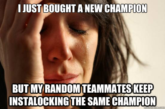 I just bought a new champion but my random teammates keep instalocking the same champion - I just bought a new champion but my random teammates keep instalocking the same champion  First World Problems