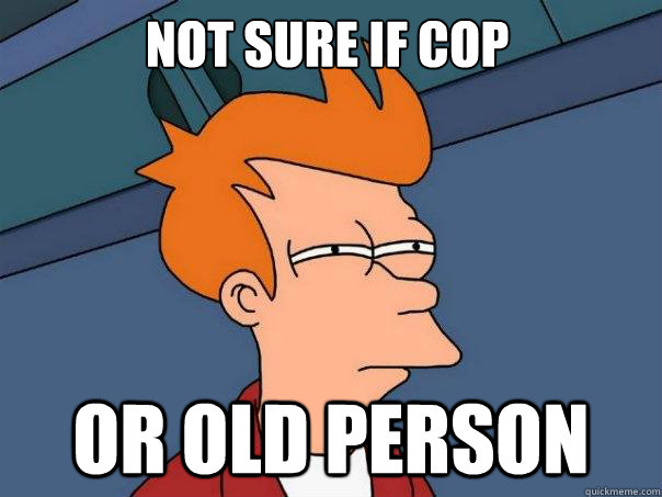 Not sure if cop Or old person - Not sure if cop Or old person  Futurama Fry