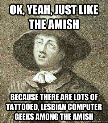 Ok, yeah, just like the Amish because there are lots of tattooed, lesbian computer geeks among the Amish