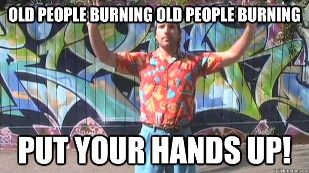 Old people burning old people burning Put your hands up!