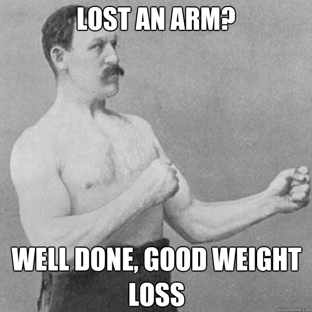 lost an arm? well done, good weight loss - lost an arm? well done, good weight loss  overly manly man