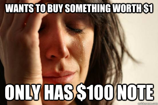 Wants to buy something worth $1 Only has $100 note - Wants to buy something worth $1 Only has $100 note  First World Problems