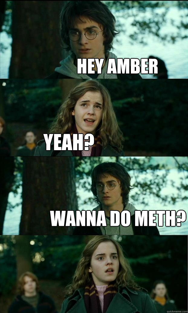 hey amber yeah? wanna do meth? - hey amber yeah? wanna do meth?  Horny Harry