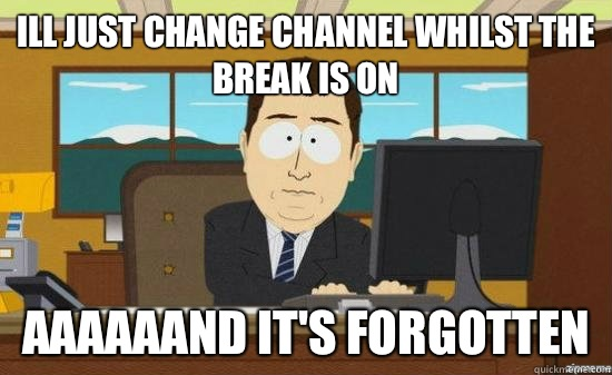 Ill just change channel whilst the break is on aaaaaand it's forgotten - Ill just change channel whilst the break is on aaaaaand it's forgotten  Misc