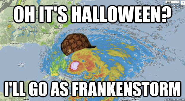 Oh it's Halloween? I'll go as Frankenstorm - Oh it's Halloween? I'll go as Frankenstorm  Scumbag Hurricane Sandy