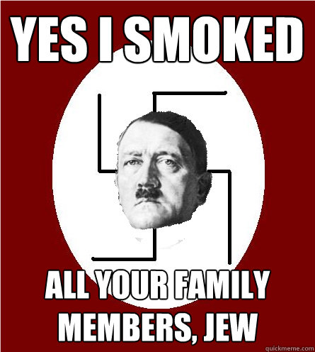 Yes i smoked all your family members, Jew - Yes i smoked all your family members, Jew  Race intolerant Hitler