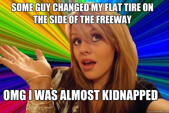 some guy changed my flat tire on the side of the freeway omg i was almost kidnapped  Blonde Bitch