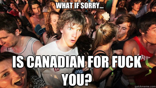 What if Sorry... Is Canadian for Fuck You? - What if Sorry... Is Canadian for Fuck You?  Sudden Clarity Clarence