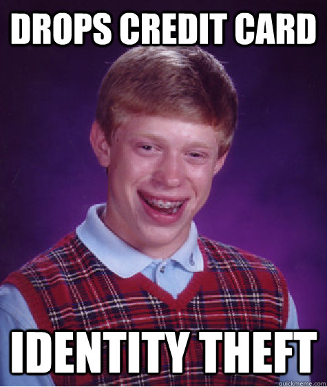 Drops credit card identity theft - Drops credit card identity theft  Bad Luck Brian