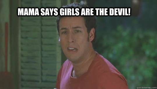 Mama says girls are the devil!